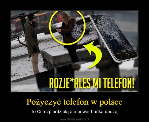 Pożyczyć telefon w polsce – To Ci rozpierdzielą ale power banka dadzą
