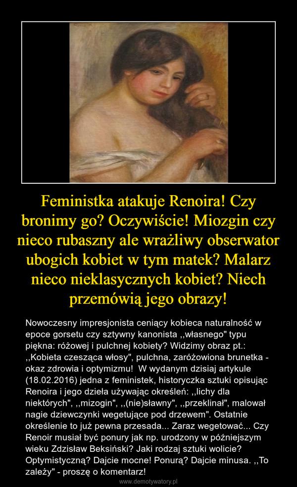 """Feministka atakuje Renoira! Czy bronimy go? Oczywiście! Miozgin czy nieco rubaszny ale wrażliwy obserwator ubogich kobiet w tym matek? Malarz nieco nieklasycznych kobiet? Niech przemówią jego obrazy! – Nowoczesny impresjonista ceniący kobieca naturalność w epoce gorsetu czy sztywny kanonista ,,własnego"""" typu piękna: różowej i pulchnej kobiety? Widzimy obraz pt.: ,,Kobieta czesząca włosy"""", pulchna, zaróżowiona brunetka - okaz zdrowia i optymizmu!  W wydanym dzisiaj artykule (18.02.2016) jedna z feministek, historyczka sztuki opisując Renoira i jego dzieła używając określeń: ,,lichy dla niektórych"""", ,,mizogin"""", ,,(nie)sławny"""", ,,przeklinał"""", malował nagie dziewczynki wegetujące pod drzewem"""". Ostatnie określenie to już pewna przesada... Zaraz wegetować... Czy Renoir musiał być ponury jak np. urodzony w późniejszym wieku Zdzisław Beksiński? Jaki rodzaj sztuki wolicie? Optymistyczną? Dajcie mocne! Ponurą? Dajcie minusa. ,,To zależy"""" - proszę o komentarz!"""