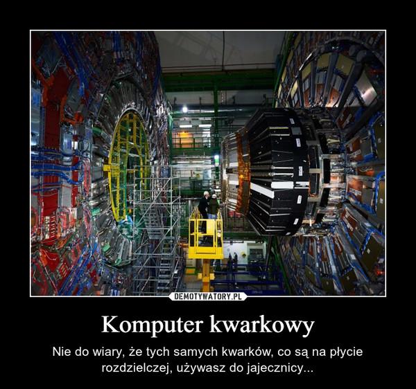 Komputer kwarkowy – Nie do wiary, że tych samych kwarków, co są na płycie rozdzielczej, używasz do jajecznicy...