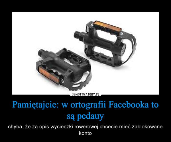 Pamiętajcie: w ortografii Facebooka to są pedauy – chyba, że za opis wycieczki rowerowej chcecie mieć zablokowane konto