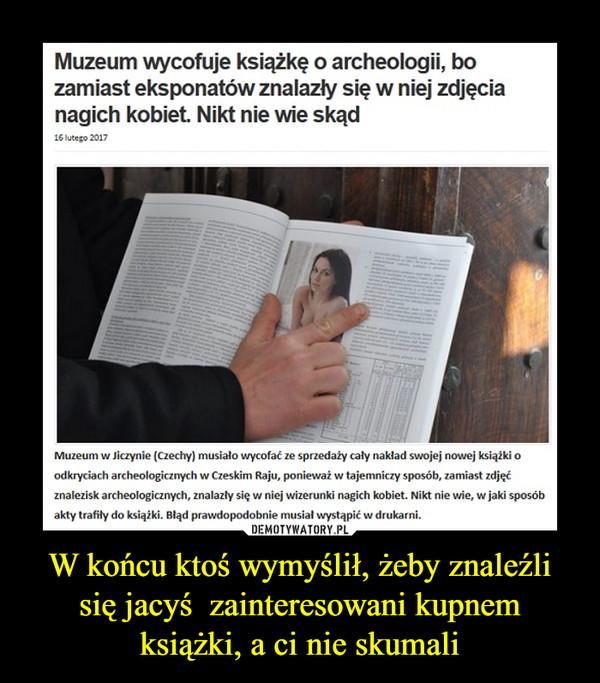 W końcu ktoś wymyślił, żeby znaleźli się jacyś  zainteresowani kupnem książki, a ci nie skumali –