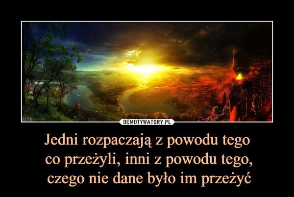 Jedni rozpaczają z powodu tego co przeżyli, inni z powodu tego, czego nie dane było im przeżyć –