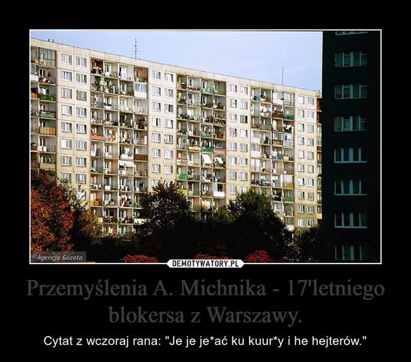 """Przemyślenia A. Michnika - 17'letniego blokersa z Warszawy. – Cytat z wczoraj rana: """"Je je je*ać ku kuur*y i he hejterów."""""""
