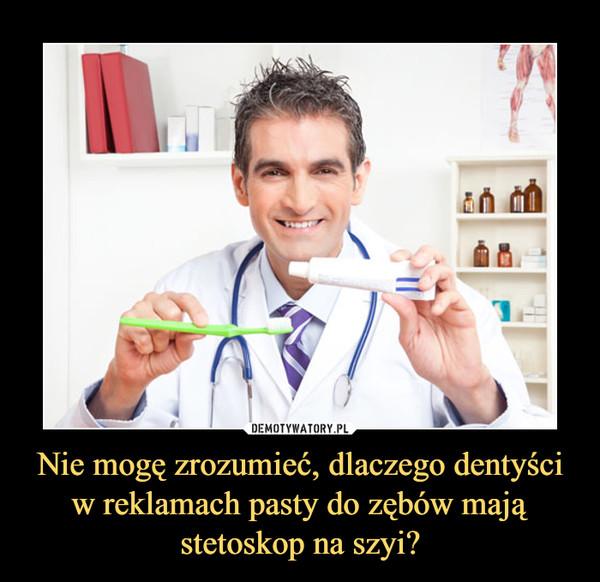 Nie mogę zrozumieć, dlaczego dentyści w reklamach pasty do zębów mają stetoskop na szyi? –