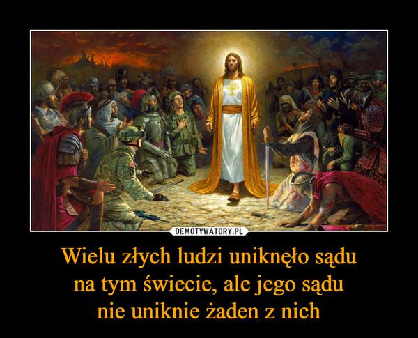Wielu złych ludzi uniknęło sąduna tym świecie, ale jego sądunie uniknie żaden z nich –