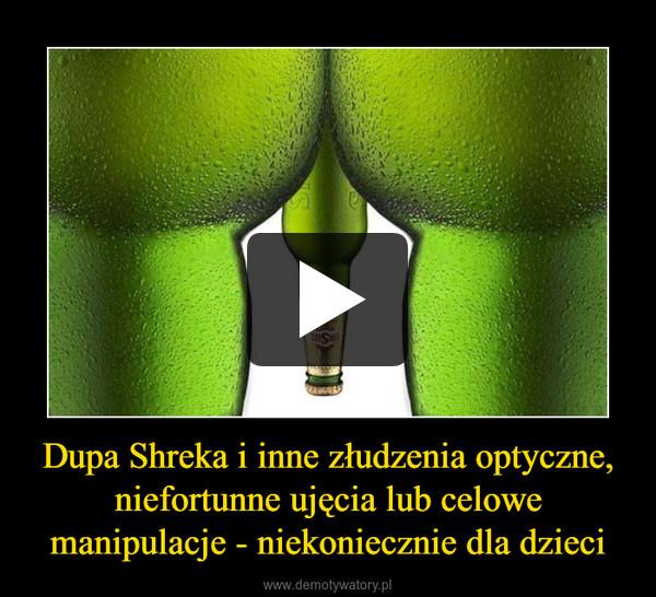 Dupa Shreka i inne złudzenia optyczne, niefortunne ujęcia lub celowe manipulacje - niekoniecznie dla dzieci –