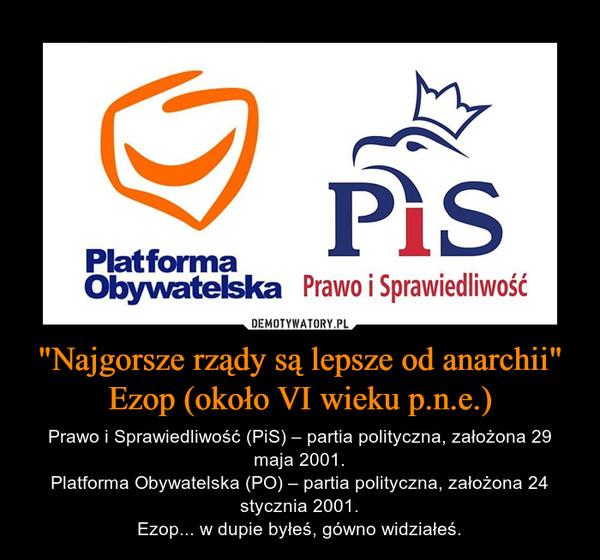 """""""Najgorsze rządy są lepsze od anarchii""""Ezop (około VI wieku p.n.e.) – Prawo i Sprawiedliwość (PiS) – partia polityczna, założona 29 maja 2001.Platforma Obywatelska (PO) – partia polityczna, założona 24 stycznia 2001.Ezop... w dupie byłeś, gówno widziałeś."""