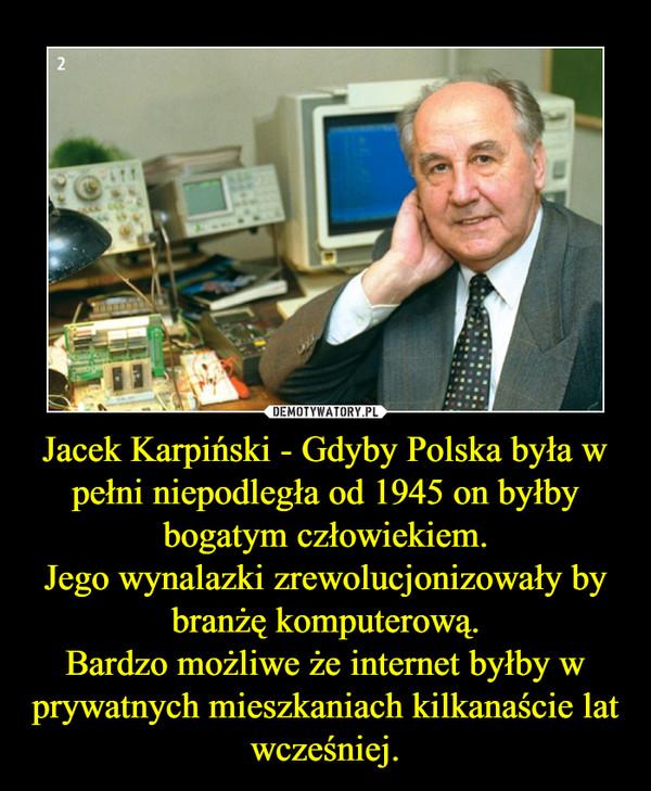 Jacek Karpiński - Gdyby Polska była w pełni niepodległa od 1945 on byłby bogatym człowiekiem.Jego wynalazki zrewolucjonizowały by branżę komputerową.Bardzo możliwe że internet byłby w prywatnych mieszkaniach kilkanaście lat wcześniej. –