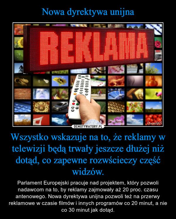 Wszystko wskazuje na to, że reklamy w telewizji będą trwały jeszcze dłużej niż dotąd, co zapewne rozwścieczy część widzów. – Parlament Europejski pracuje nad projektem, który pozwoli nadawcom na to, by reklamy zajmowały aż 20 proc. czasu antenowego. Nowa dyrektywa unijna pozwoli też na przerwy reklamowe w czasie filmów i innych programów co 20 minut, a nie co 30 minut jak dotąd.