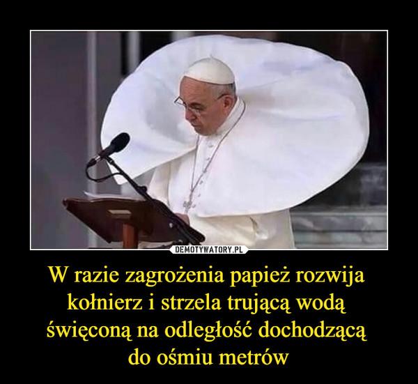W razie zagrożenia papież rozwija kołnierz i strzela trującą wodą święconą na odległość dochodzącą do ośmiu metrów –