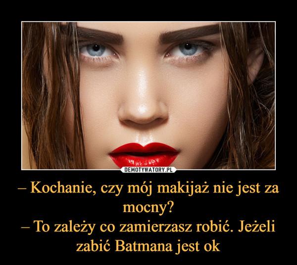 – Kochanie, czy mój makijaż nie jest za mocny?– To zależy co zamierzasz robić. Jeżeli zabić Batmana jest ok –