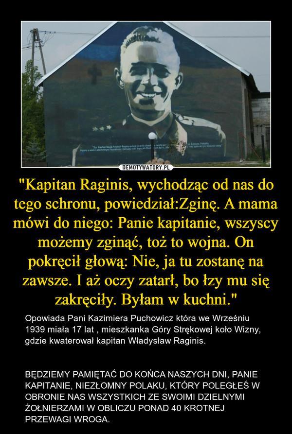 """""""Kapitan Raginis, wychodząc od nas do tego schronu, powiedział:Zginę. A mama mówi do niego: Panie kapitanie, wszyscy możemy zginąć, toż to wojna. On pokręcił głową: Nie, ja tu zostanę na zawsze. I aż oczy zatarł, bo łzy mu się zakręciły. Byłam w kuch – Opowiada Pani Kazimiera Puchowicz która we Wrześniu 1939 miała 17 lat , mieszkanka Góry Strękowej koło Wizny, gdzie kwaterował kapitan Władysław Raginis.BĘDZIEMY PAMIĘTAĆ DO KOŃCA NASZYCH DNI, PANIE KAPITANIE, NIEZŁOMNY POLAKU, KTÓRY POLEGŁEŚ W OBRONIE NAS WSZYSTKICH ZE SWOIMI DZIELNYMI ŻOŁNIERZAMI W OBLICZU PONAD 40 KROTNEJ PRZEWAGI WROGA."""