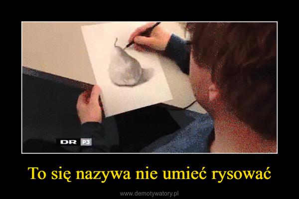 To się nazywa nie umieć rysować –