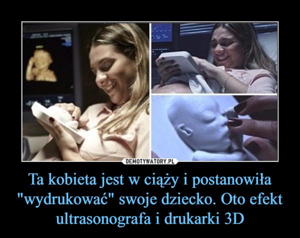 """Ta kobieta jest w ciąży i postanowiła """"wydrukować"""" swoje dziecko. Oto efekt ultrasonografa i drukarki 3D –"""