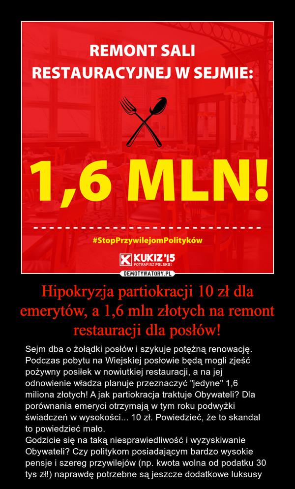 """Hipokryzja partiokracji 10 zł dla emerytów, a 1,6 mln złotych na remont restauracji dla posłów! – Sejm dba o żołądki posłów i szykuje potężną renowację. Podczas pobytu na Wiejskiej posłowie będą mogli zjeść pożywny posiłek w nowiutkiej restauracji, a na jej odnowienie władza planuje przeznaczyć """"jedyne"""" 1,6 miliona złotych! A jak partiokracja traktuje Obywateli? Dla porównania emeryci otrzymają w tym roku podwyżki świadczeń w wysokości... 10 zł. Powiedzieć, że to skandal to powiedzieć mało. Godzicie się na taką niesprawiedliwość i wyzyskiwanie Obywateli? Czy politykom posiadającym bardzo wysokie pensje i szereg przywilejów (np. kwota wolna od podatku 30 tys zł!) naprawdę potrzebne są jeszcze dodatkowe luksusy"""