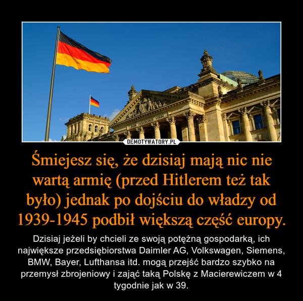 Śmiejesz się, że dzisiaj mają nic nie wartą armię (przed Hitlerem też tak było) jednak po dojściu do władzy od 1939-1945 podbił większą część europy. – Dzisiaj jeżeli by chcieli ze swoją potężną gospodarką, ich największe przedsiębiorstwa Daimler AG, Volkswagen, Siemens, BMW, Bayer, Lufthansa itd. mogą przejść bardzo szybko na przemysł zbrojeniowy i zająć taką Polskę z Macierewiczem w 4 tygodnie jak w 39.