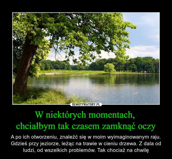 W niektórych momentach, chciałbym tak czasem zamknąć oczy – A po ich otworzeniu, znaleźć się w moim wyimaginowanym raju. Gdzieś przy jeziorze, leżąc na trawie w cieniu drzewa. Z dala od ludzi, od wszelkich problemów. Tak chociaż na chwilę