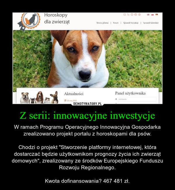 """Z serii: innowacyjne inwestycje – W ramach Programu Operacyjnego Innowacyjna Gospodarka zrealizowano projekt portalu z horoskopami dla psów.Chodzi o projekt """"Stworzenie platformy internetowej, która dostarczać będzie użytkownikom prognozy życia ich zwierząt domowych"""", zrealizowany ze środków Europejskiego Funduszu Rozwoju Regionalnego.Kwota dofinansowania? 467 481 zł."""