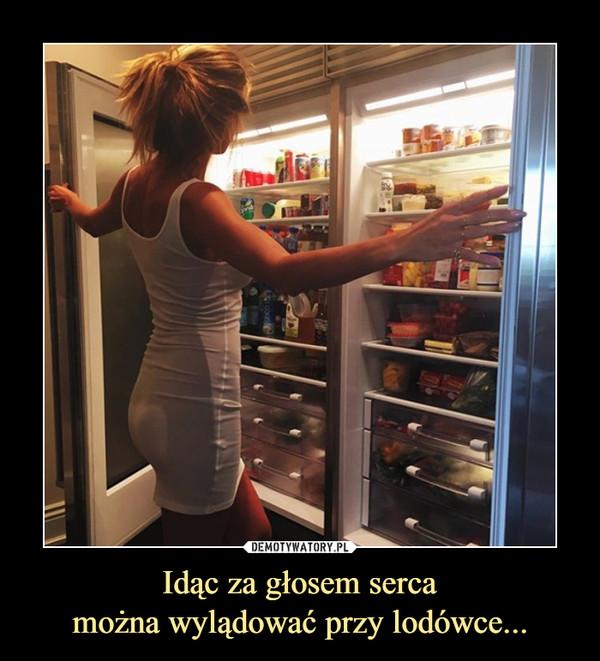 Idąc za głosem sercamożna wylądować przy lodówce... –
