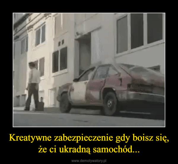 Kreatywne zabezpieczenie gdy boisz się, że ci ukradną samochód... –