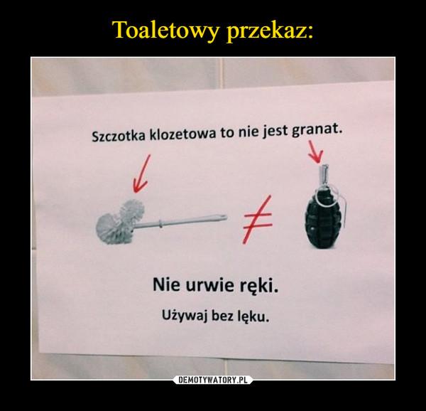 –  Szczotka klozetowa to nie granat.Nie urwie rękiUżywaj bez lęku