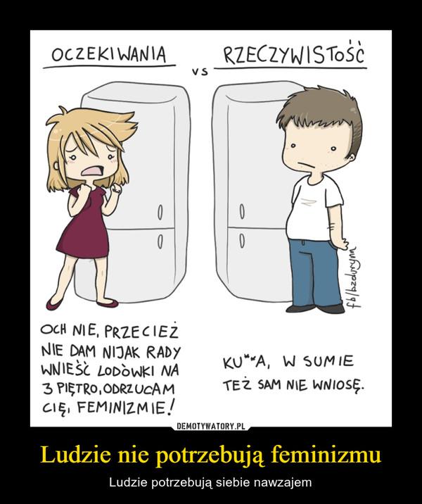 Ludzie nie potrzebują feminizmu – Ludzie potrzebują siebie nawzajem
