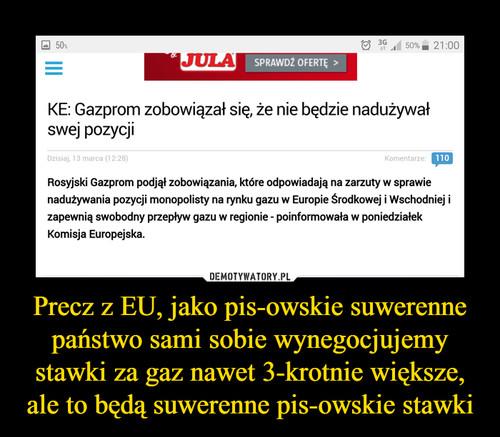 Precz z EU, jako pis-owskie suwerenne państwo sami sobie wynegocjujemy stawki za gaz nawet 3-krotnie większe, ale to będą suwerenne pis-owskie stawki