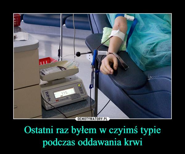 Ostatni raz byłem w czyimś typie podczas oddawania krwi –