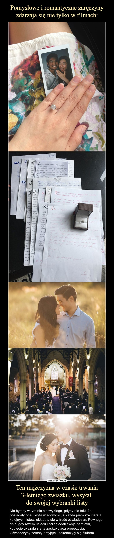 Ten mężczyzna w czasie trwania 3-letniego związku, wysyłał do swojej wybranki listy – Nie byłoby w tym nic niezwykłego, gdyby nie fakt, że posiadały one ukrytą wiadomość, a każda pierwsza litera z kolejnych listów, układała się w treść oświadczyn. Pewnego dnia, gdy razem usiedli i przeglądali swoje pamiątki, kobiecie ukazała się ta zaskakująca propozycja. Oświadczyny zostały przyjęte i zakończyły się ślubem