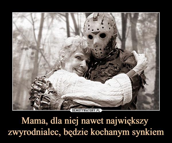 Mama, dla niej nawet największy zwyrodnialec, będzie kochanym synkiem –