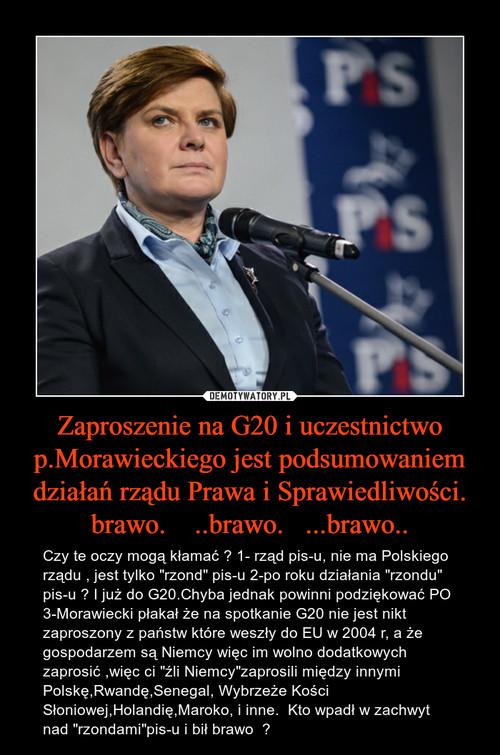 Zaproszenie na G20 i uczestnictwo p.Morawieckiego jest podsumowaniem działań rządu Prawa i Sprawiedliwości. brawo.    ..brawo.   ...brawo..