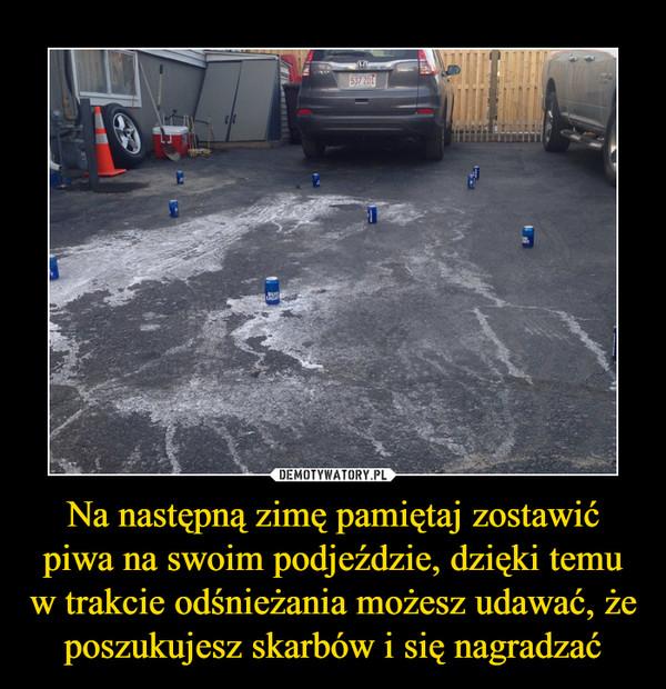 Na następną zimę pamiętaj zostawić piwa na swoim podjeździe, dzięki temu w trakcie odśnieżania możesz udawać, że poszukujesz skarbów i się nagradzać –