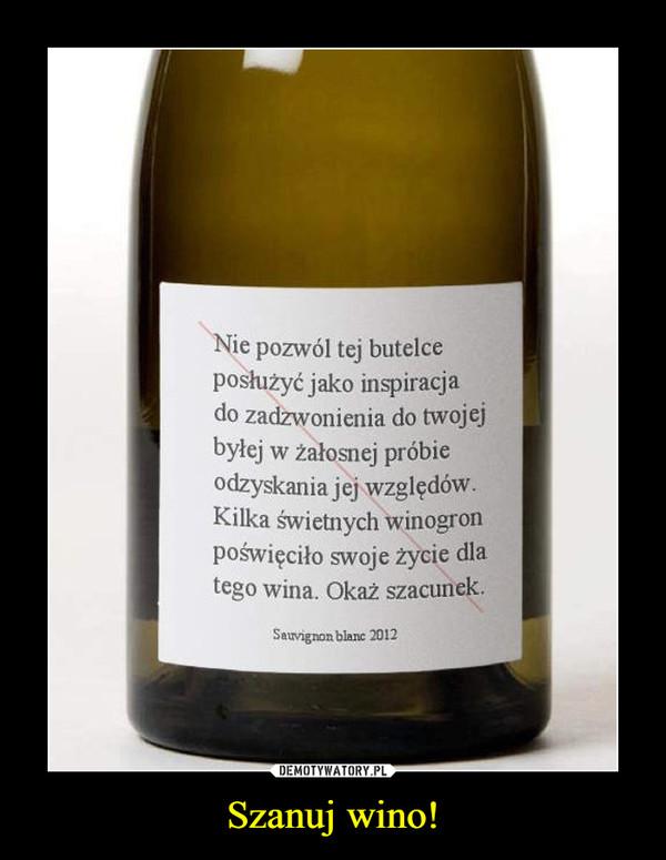 Szanuj wino! –  Nie pozwól tej butelceposłużyć jako inspiracjado zadzwonienia do twojejbyłej w żałosnej próbieodzyskania jej względów.Kilka świetnych winogronpoświęciło swoje życie dlatego wina. Okaż szacunek.