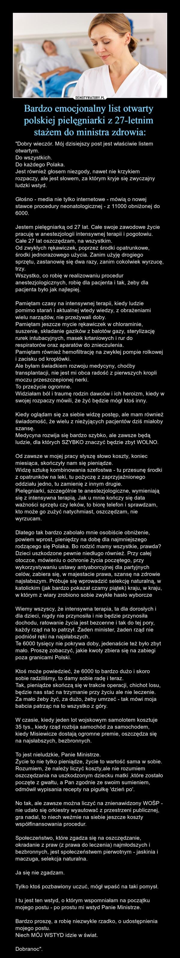 """Bardzo emocjonalny list otwarty polskiej pielęgniarki z 27-letnim stażem do ministra zdrowia: – """"Dobry wieczór. Mój dzisiejszy post jest właściwie listem otwartym.Do wszystkich.Do każdego Polaka.Jest również głosem niezgody, nawet nie krzykiem rozpaczy, ale jest słowem, za którym kryje się zwyczajny ludzki wstyd.Głośno - media nie tylko internetowe - mówią o nowej stawce procedury neonatologicznej - z 11000 obniżonej do 6000.Jestem pielęgniarką od 27 lat. Całe swoje zawodowe życie pracuję w anestezjologii intensywnej terapii i pogotowiu.Całe 27 lat oszczędzam, na wszystkim.Od zwykłych rękawiczek, poprzez środki opatrunkowe, środki jednorazowego użycia. Zanim użyję drogiego sprzętu, zastanowię się dwa razy, zanim cokolwiek wyrzucę, trzy.Wszystko, co robię w realizowaniu procedur anestezjologicznych, robię dla pacjenta i tak, żeby dla pacjenta było jak najlepiej.Pamiętam czasy na intensywnej terapii, kiedy ludzie pomimo starań i aktualnej wtedy wiedzy, z obrażeniami wielu narządów, nie przeżywali doby.Pamiętam jeszcze mycie rękawiczek w chloraminie, suszenie, składanie gazików z balotów gazy, sterylizację rurek intubacyjnych, masek krtaniowych i rur do respiratorów oraz aparatów do znieczulenia.Pamiętam również hemofiltrację na zwykłej pompie rolkowej i zacisku od kroplówki.Ale byłam świadkiem rozwoju medycyny, choćby transplantacji, nie jest mi obca radość z pierwszych kropli moczu przeszczepionej nerki.To przeżycie ogromne.Widziałam ból i traumę rodzin dawców i ich heroizm, kiedy w swojej rozpaczy mówili, że żyć będzie mógł ktoś inny.Kiedy oglądam się za siebie widzę postęp, ale mam również świadomość, że wielu z nieżyjących pacjentów dziś miałoby szansę.Medycyna rozwija się bardzo szybko, ale zawsze będą ludzie, dla których SZYBKO znaczyć będzie zbyt WOLNO.Od zawsze w mojej pracy słyszę słowo koszty, koniec miesiąca, skończyły nam się pieniądze.Widzę sztukę kombinowania szefostwa - tu przesunę środki z opatrunków na leki, tu pożyczę z zaprzyjaźnionego oddziału jedn"""