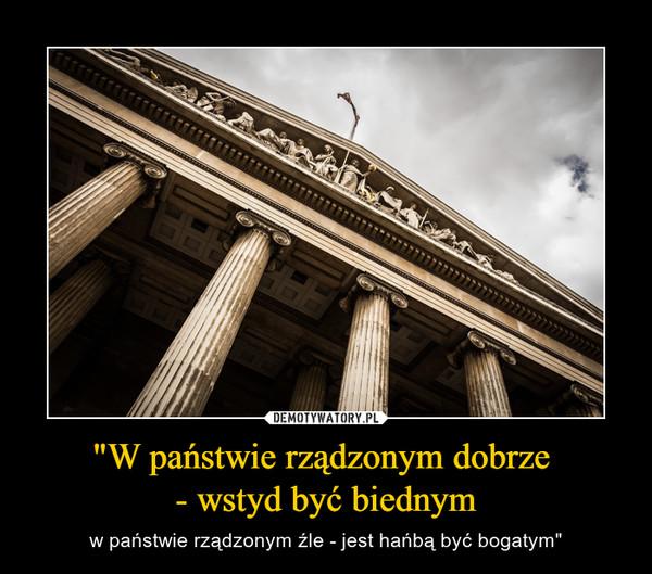 """""""W państwie rządzonym dobrze - wstyd być biednym – w państwie rządzonym źle - jest hańbą być bogatym"""""""