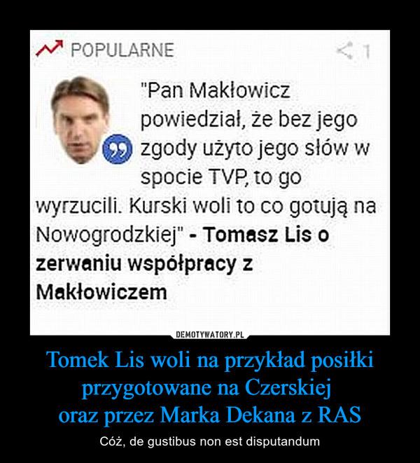 Tomek Lis woli na przykład posiłkiprzygotowane na Czerskiej oraz przez Marka Dekana z RAS – Cóż, de gustibus non est disputandum
