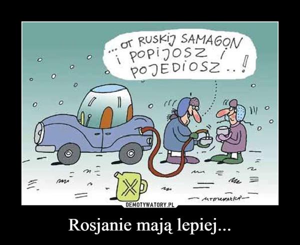 Rosjanie mają lepiej... –  Ot Ruskij samogon, popijosz i pojediosz