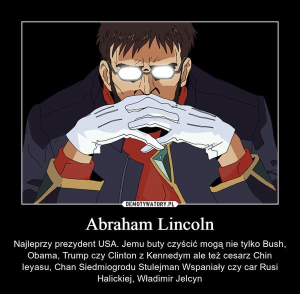 Abraham Lincoln – Najleprzy prezydent USA. Jemu buty czyścić mogą nie tylko Bush, Obama, Trump czy Clinton z Kennedym ale też cesarz Chin Ieyasu, Chan Siedmiogrodu Stulejman Wspaniały czy car Rusi Halickiej, Władimir Jelcyn