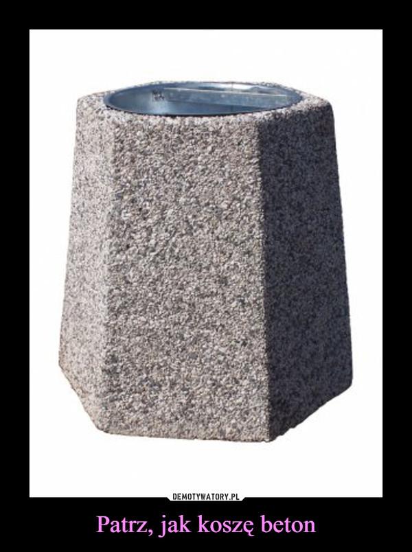Patrz, jak koszę beton –