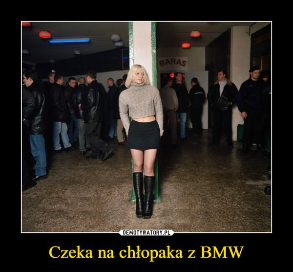 Czeka na chłopaka z BMW –