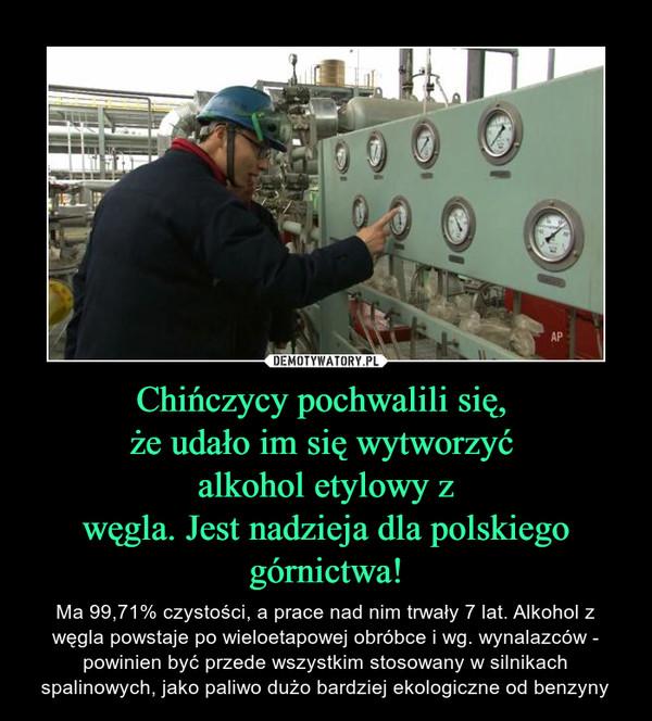 Chińczycy pochwalili się, że udało im się wytworzyć alkohol etylowy zwęgla. Jest nadzieja dla polskiego górnictwa! – Ma 99,71% czystości, a prace nad nim trwały 7 lat. Alkohol z węgla powstaje po wieloetapowej obróbce i wg. wynalazców - powinien być przede wszystkim stosowany w silnikach spalinowych, jako paliwo dużo bardziej ekologiczne od benzyny
