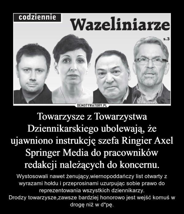 Towarzysze z Towarzystwa Dziennikarskiego ubolewają, że ujawniono instrukcję szefa Ringier Axel Springer Media do pracowników redakcji należących do koncernu. – Wystosowali nawet żenujący,wiernopoddańczy list otwarty z wyrazami hołdu i przeprosinami uzurpując sobie prawo do reprezentowania wszystkich dziennikarzy.Drodzy towarzysze,zawsze bardziej honorowo jest wejść komuś w drogę niż w d*pę.