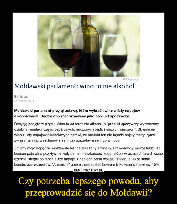 """Czy potrzeba lepszego powodu, aby przeprowadzić się do Mołdawii? –  Mołdawski parlament: wino to nie alkoholMołdawski parlament przyjął ustawę, która wykreśli wino z listy napojów alkoholowych. Będzie ono rozpoznawane jako produkt spożywczy.Decyzję podjęto w piątek. Wino to od teraz nie alkohol, a """"produkt spożywczy wytwarzany dzięki fermentacji części bądź całych, mrożonych bądź świeżych winogron"""". Skreślenie wina z listy napojów alkoholowych sprawi, że produkt ten nie będzie objęty restrykcjami związanymi np. z reklamowaniem czy sprzedawaniem go w nocy."""