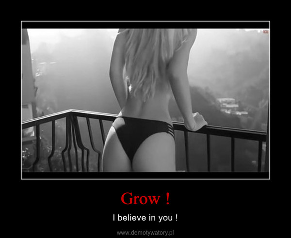 Grow ! – I believe in you !