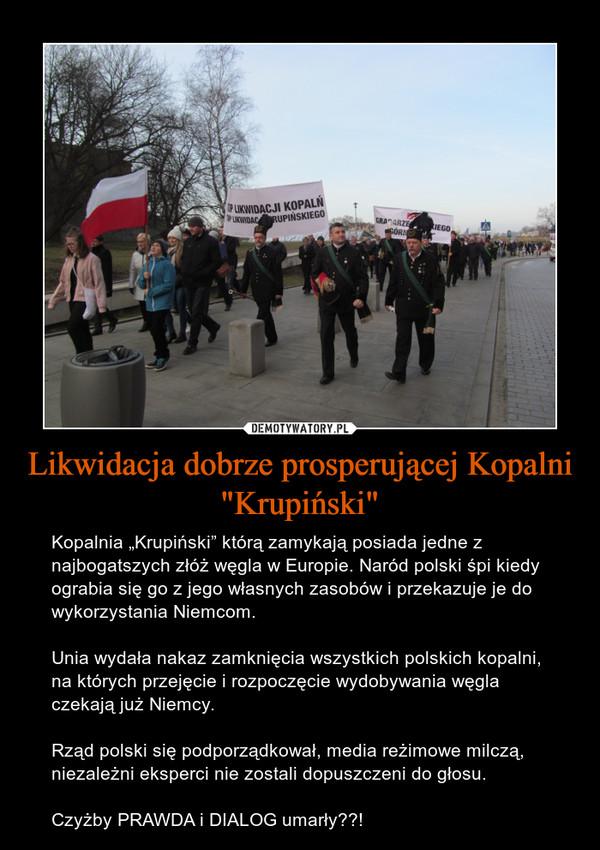 """Likwidacja dobrze prosperującej Kopalni """"Krupiński"""" – Kopalnia """"Krupiński"""" którą zamykają posiada jedne z  najbogatszych złóż węgla w Europie. Naród polski śpi kiedy ograbia się go z jego własnych zasobów i przekazuje je do wykorzystania Niemcom.Unia wydała nakaz zamknięcia wszystkich polskich kopalni, na których przejęcie i rozpoczęcie wydobywania węgla czekają już Niemcy.Rząd polski się podporządkował, media reżimowe milczą, niezależni eksperci nie zostali dopuszczeni do głosu. Czyżby PRAWDA i DIALOG umarły??!"""