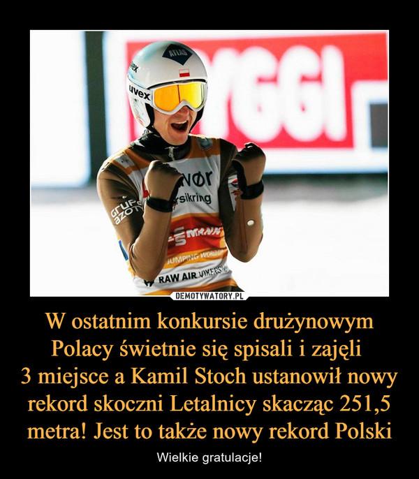 W ostatnim konkursie drużynowym Polacy świetnie się spisali i zajęli  3 miejsce a Kamil Stoch ustanowił nowy rekord skoczni Letalnicy skacząc 251,5 metra! Jest to także nowy rekord Polski