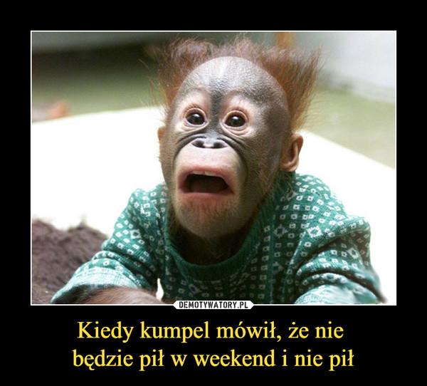 Kiedy kumpel mówił, że nie będzie pił w weekend i nie pił –