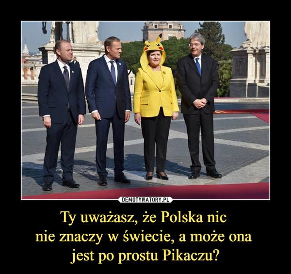 Ty uważasz, że Polska nic nie znaczy w świecie, a może ona jest po prostu Pikaczu? –