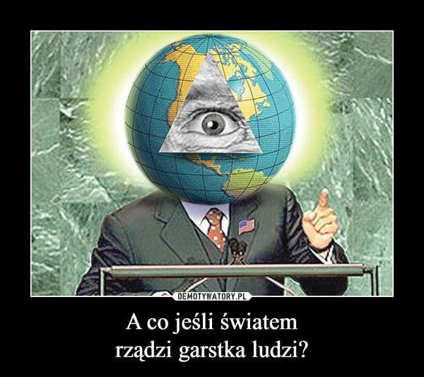 A co jeśli światemrządzi garstka ludzi? –