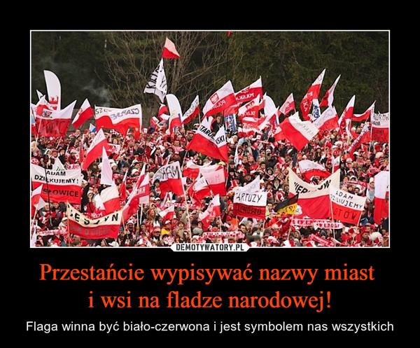 Przestańcie wypisywać nazwy miast i wsi na fladze narodowej! – Flaga winna być biało-czerwona i jest symbolem nas wszystkich Adam dziękujemy Kartuzy Polska